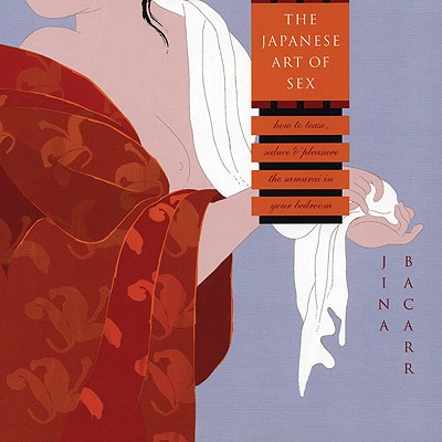 The Japanese Art Of Sex: How To Tease, Seduce, And Pleasure The Samurai In Your Bedroom, Bacarr, Jina