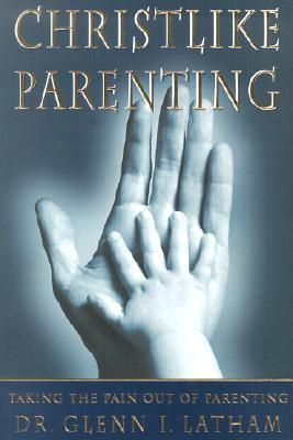 Christlike Parenting: Taking the Pain Out of Parenting, GLENN I. LATHAM