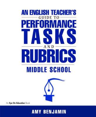 An English Teacher's Guide to Performance Tasks and Rubrics: Middle School, Benjamin, Amy