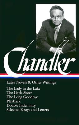 Image for Raymond Chandler: Later Novels and Other Writings: The Lady in the Lake / The Little Sister / The Long Goodbye / Playback /Double Indemnity / Selected Essays and Letters (Library of America)