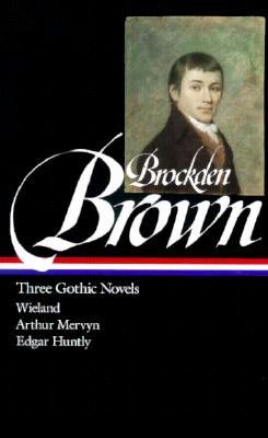 Charles Brockden Brown : Three Gothic Novels : Wieland / Arthur Mervyn / Edgar Huntly (Library of America), Brown, Charles Brockden