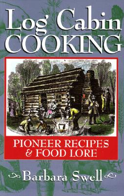 Log Cabin Cooking: Pioneer Recipes & Food Lore, Swell, Barbara