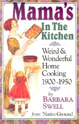 Mama's in the Kitchen: Weird & Wonderful Home Cooking 1900-1950, Swell, Barbara