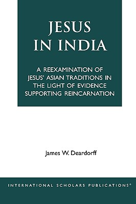 Jesus in India: A Reexamination of Jesus' Asian Traditions in the Light of Evidence Supporting Reincarnation, Deardorff, James W.