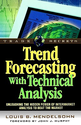 Trend Forecasting With Technical Analysis: Unleashing the Hidden Power of Intermarket Analysis to Beat the Market, Mendelsohn, Louis B.