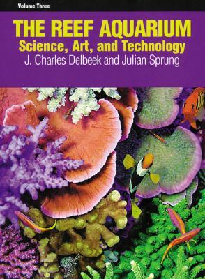 The Reef Aquarium, Vol. 3: Science, Art, and Technology, Sprung, Julian; Delbeek, J. Charles
