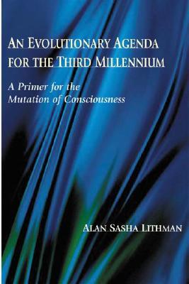 An Evolutionary Agenda for the Third Millennium: A Primer for the Mutation of Consciousness, Lithman, Alan Sasha