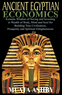 Image for ANCIENT EGYPTIAN ECONOMICS Kemetic Wisdom of Saving and Investing in Wealth of Body, Mind, and Soul for Building True Civilization, Prosperity and Spiritual Enlightenment