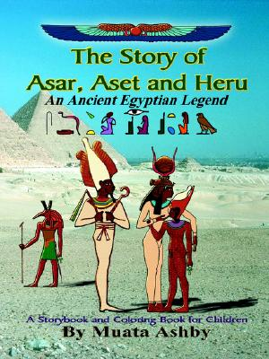 The Story of Asar, Aset and Heru: An Ancient Egyptian Legend--A Storybook and Coloring Book for Children, Ashby, Muata