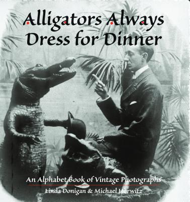 Image for Alligators Always Dress For Dinner: An Alphabet Book of Vintage Photographs (Images from the Past)