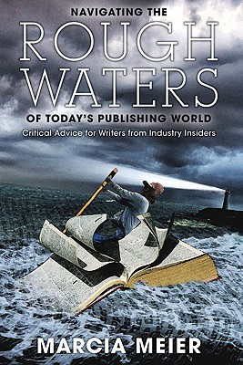 Navigating the Rough Waters of Today's Publishing World: Critical Advice for Writers from Industry Insiders, Marcia Meier