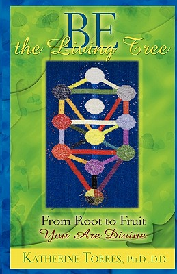 Be The Living Tree: From Root to Fruit, You Are Divine, Torres Ph.D., Katherine