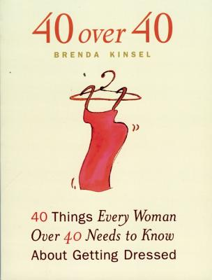 40 Over 40 : 40 Things Every Women over 40 Needs to Know About Getting Dressed, BRENDA REITEN KINSEL, JENNY M. PHILLIPS