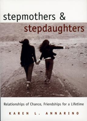 Stepmothers and Stepdaughters: Relationships of Chance, Friendships for a Lifetime, Annarino, Karen;Blomquist, Jean M.