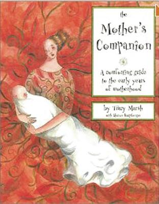 The Mother's Companion: A Comforting Guide to the Early Years of Motherhood, Marsh, Tracy; Moss, Lisa Braver; Hauptberger, Sharon