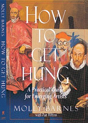 How to Get Hung: A Practical Guide for Emerging Artists, Barnes, Molly; Hilton, Pat