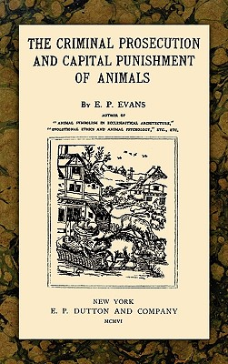 The Criminal Prosecution and Capital Punishment of Animals, Evans, E. P.