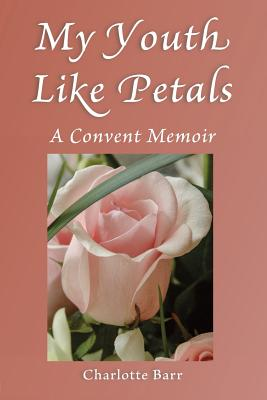 My Youth Like Petals: A Convent Memoir, Barr, Charlotte