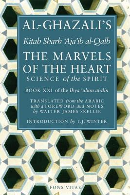 The Marvels of the Heart: Science of the Spirit (Ihya Ulum Al-Din/ the Revival of the Religious Sciences), Al-Ghazali; Yusuf, Hamza