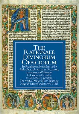 Image for The Rationale Divinorum Officiorum: The Foundational Symbolism of the Early Church, its Structure, Decoration, Sacraments, and Vestments