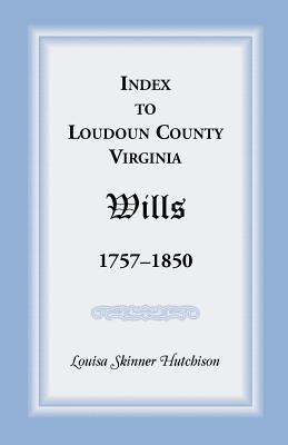 Index to Loudoun County, Virginia Wills 1757-1850, Louisa Skinner Hutchison