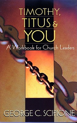 Timothy, Titus & You: A Workbook for Church Leaders, George C. Scipione