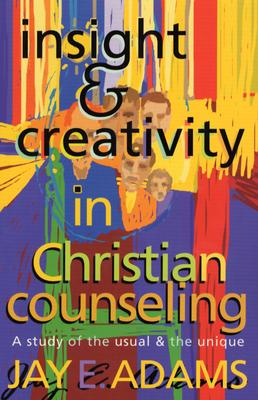 Insight & Creativity in Christian Counseling: A Study of the Usual & the Unique, Jay Edward Adams