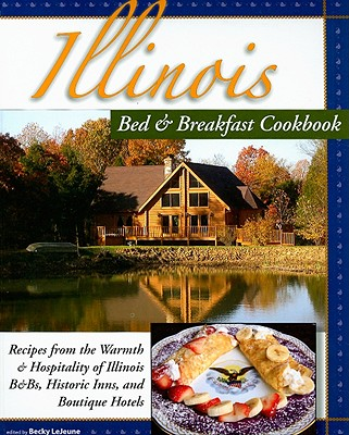 Illinois Bed & Breakfast Cookbook:: From the Warmth and Hospitality of Illinois B&bs and Historic Inns (Bed & Breakfast Cookbooks (3D Press)), Becky LeJeune