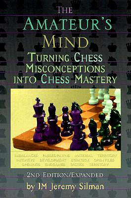 The Amateur's Mind: Turning Chess Misconceptions Into Chess Mastery, Jeremy Silman
