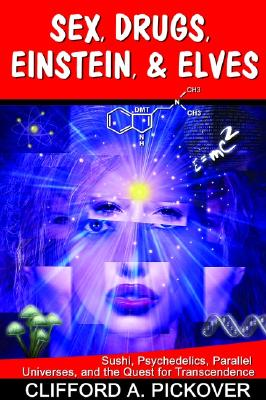 Sex, Drugs, Einstein, & Elves: Sushi, Psychedelics, Parallel Universes And The Quest For Transcendence, Clifford Pickover