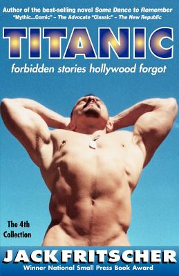 Image for Titanic: Forbidden Stories Hollywood Forgot and Other Gay Canon Stories of Gay History, Queer Culture, Leather, Bearotica, and Gay Studies, with an Erotic Screenplay