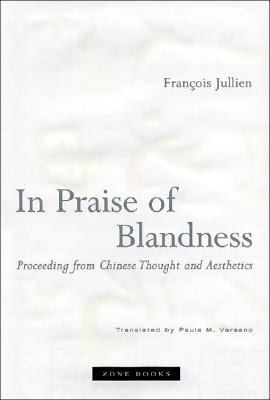 In Praise of Blandness: Proceeding from Chinese Thought and Aesthetics (Zone Books), François Jullien