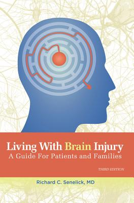 Living With Brain Injury: A Guide for Patients and Families, Richard Charles Senelick MD MD (Author)