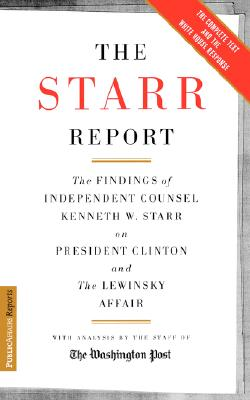 The Starr Report: The Findings of Independent Counsel Kenneth W. Starr on President Clinton and the Lewinsky Affair With Analysis by the Staff of the Washington Post, Starr, Kenneth;Starr, Ken