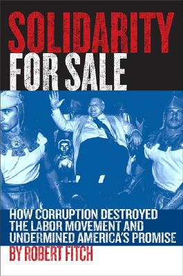 Image for Solidarity for Sale: How Corruption Destroyed the Labor Movement and Undermined America's Promise