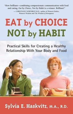 Eat by Choice, Not by Habit: Practical Skills for Creating a Healthy Relationship with Your Body and Food, Sylvia Haskvitz MA  RD