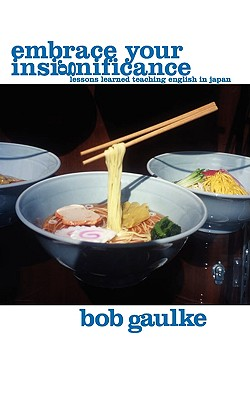 Embrace Your Insignificance: Lessons Learned Teaching English in Japan, Gaulke, Bob