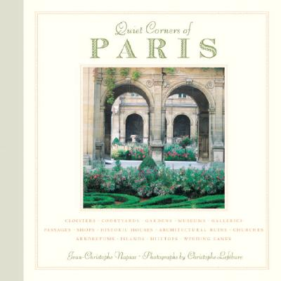 Image for Quiet Corners of Paris: Cloisters, Courtyards, Gardens, Museums, Galleries, Passages, Shops, Historic Houses, Architectural Ruins, Churches, Arboretums, Islands, Hilltops . . .