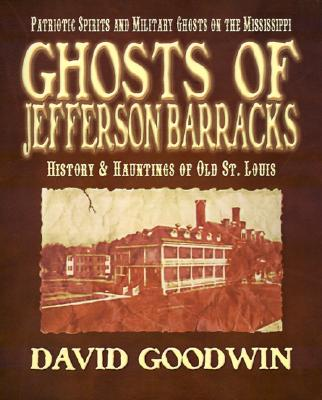 Ghosts of Jefferson Barracks: History & Hauntings of Old St. Louis, Goodwin, David