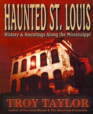 Haunted St. Louis: History & Hauntings Along the Mississippi, Taylor, Troy