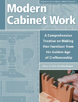 Modern Cabinet Work: Reprint of a Rare 1922 Classic:  A Comprehensive Treatise on Making Fine Furniture from the Golden Age of Craftsmanship, Percy A. Wells, John Hooper