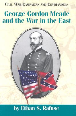 George Gordon Meade and the War in the East (Civil War Campaigns and Commanders Series), Rafuse, Ethan S.