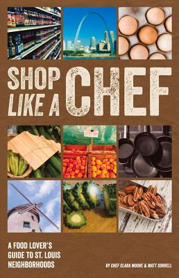 Shop Like a Chef: A Food Lovers Guide to St. Louis Neighborhoods, Moore, Clara;Sorrell, Matt