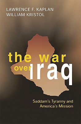The War Over Iraq: Saddam's Tyranny and America's Mission, Lawrence F. Kaplan; William Kristol