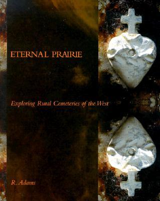 Eternal Prairie: Exploring Rural Cemeteries of the West, Adams, R.