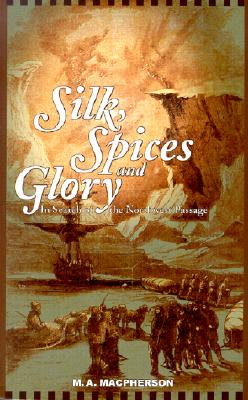 Silk, Spices, and Glory: In Search of the Northwest Passage, MacPHERSON, M. A.