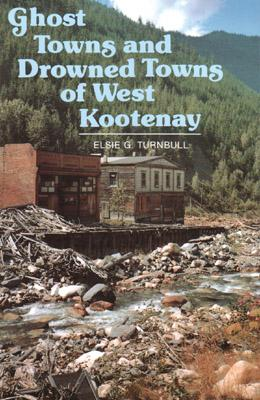 Ghost Towns and Drowned Towns of West Kootenay, Turnbull, Elsie G.