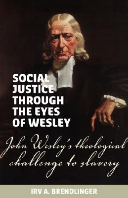 Social justice through the eyes of Wesley: John Wesley's theological challenge to slavery, Brendlinger, Irv A