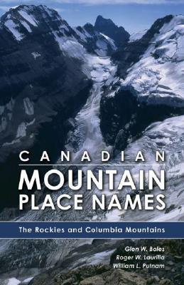 Canadian Mountain Place Names: The Rockies and Columbia Mountains, Boles, Glen W.; Laurilla, Roger W.; Putnam, William L.