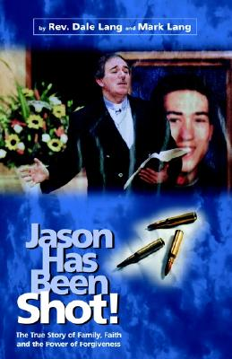 Jason Has Been Shot: The True Story of Family, Faith and The Power of Forgiveness, Dale Lang